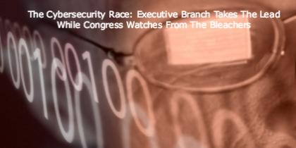 The Cybersecurity Race: Executive Branch Takes The Lead While Congress Watches