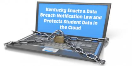 Kentucky Enacts a Data Breach Notification Law and Protects Student Data in the