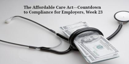 The Affordable Care Act—Countdown to Compliance for Employers, Week 23