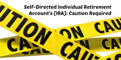 Self-Directed Individual Retirement Account's (IRA): Caution Required